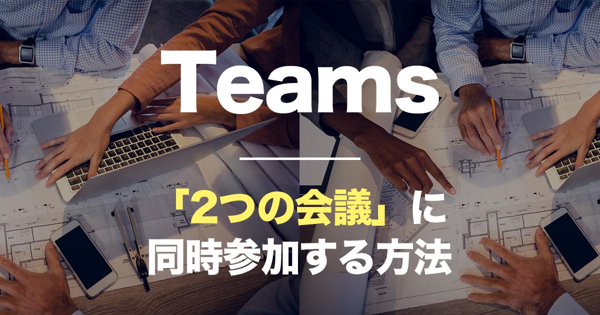 Teams,二つの会議に同時参加する方法
